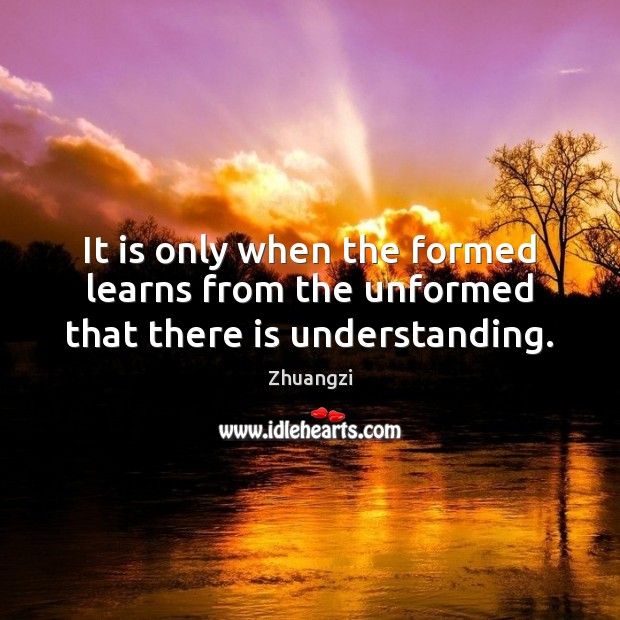 It is only when the formed learns from the unformed that there is understanding. Zhuangzi Picture Quote
