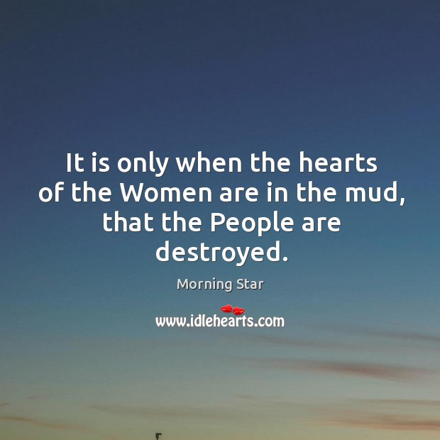 It is only when the hearts of the women are in the mud, that the people are destroyed. Image