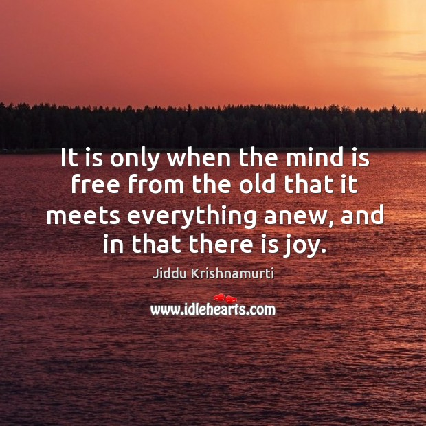 It is only when the mind is free from the old that it meets everything anew, and in that there is joy. Image