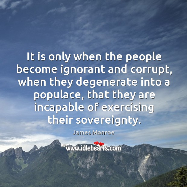 It is only when the people become ignorant and corrupt, when they degenerate into a populac Image