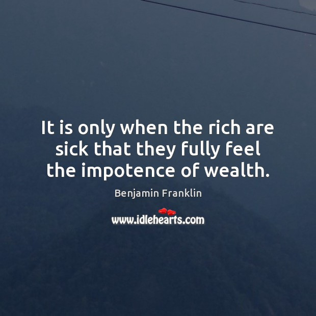 It is only when the rich are sick that they fully feel the impotence of wealth. Image