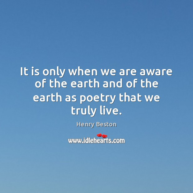 It is only when we are aware of the earth and of the earth as poetry that we truly live. Henry Beston Picture Quote