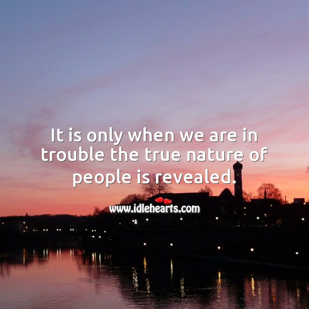 It is only when we are in trouble the true nature of people is revealed. Nature Quotes Image