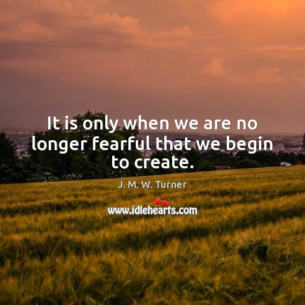 It is only when we are no longer fearful that we begin to create. Image
