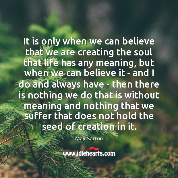 It is only when we can believe that we are creating the May Sarton Picture Quote