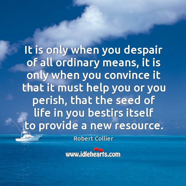 It is only when you despair of all ordinary means, it is Robert Collier Picture Quote