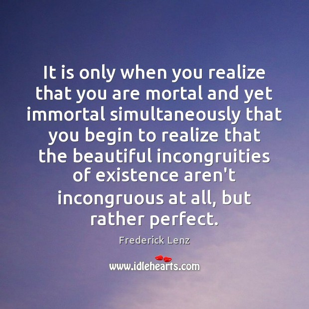 It is only when you realize that you are mortal and yet Image