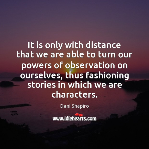 It is only with distance that we are able to turn our Dani Shapiro Picture Quote