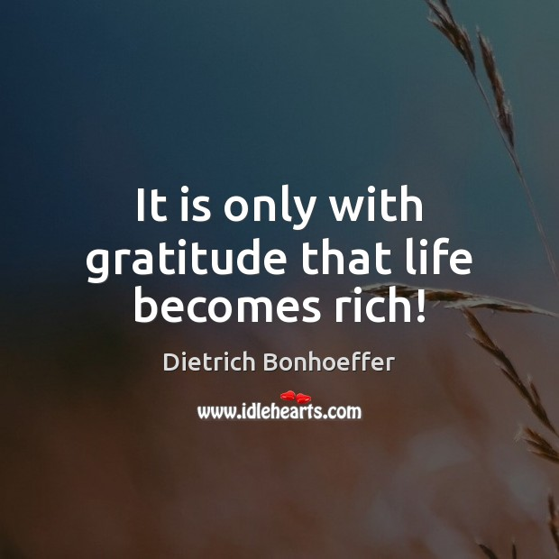 It is only with gratitude that life becomes rich! Image