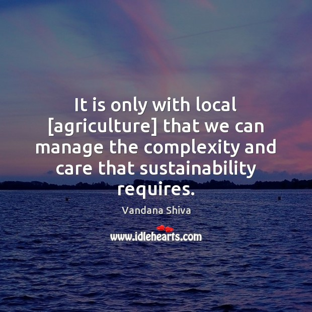 It is only with local [agriculture] that we can manage the complexity Vandana Shiva Picture Quote