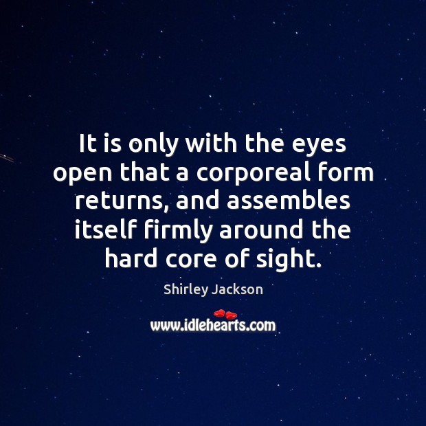 Shirley Jackson Picture Quote image saying: It is only with the eyes open that a corporeal form returns,