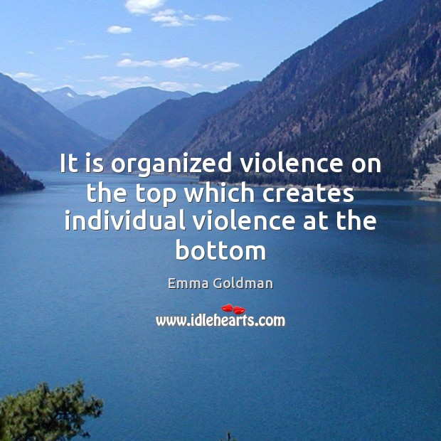It is organized violence on the top which creates individual violence at the bottom Emma Goldman Picture Quote