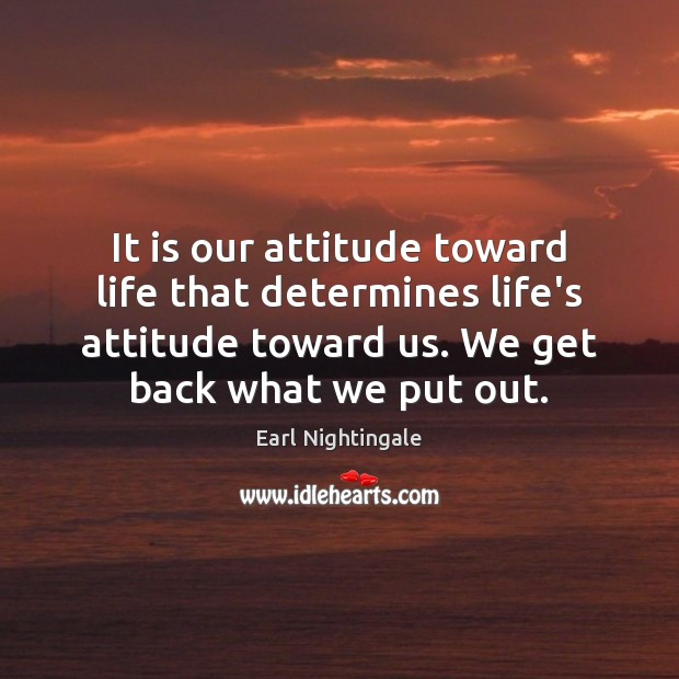 It is our attitude toward life that determines life's attitude toward us. Earl Nightingale Picture Quote