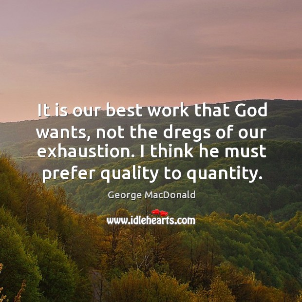 Image, It is our best work that God wants, not the dregs of our exhaustion. I think he must prefer quality to quantity.