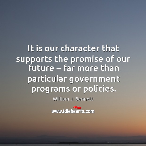 It is our character that supports the promise of our future – far more than particular government programs or policies. William J. Bennett Picture Quote
