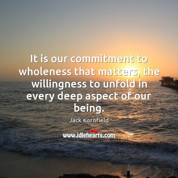 It is our commitment to wholeness that matters, the willingness to unfold Jack Kornfield Picture Quote