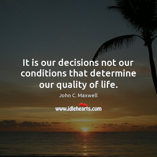 It is our decisions not our conditions that determine our quality of life. John C. Maxwell Picture Quote