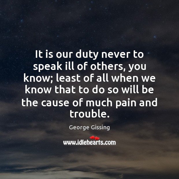 It is our duty never to speak ill of others, you know; George Gissing Picture Quote