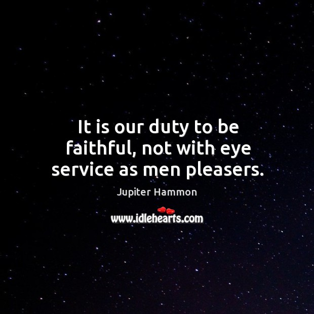 It is our duty to be faithful, not with eye service as men pleasers. Image