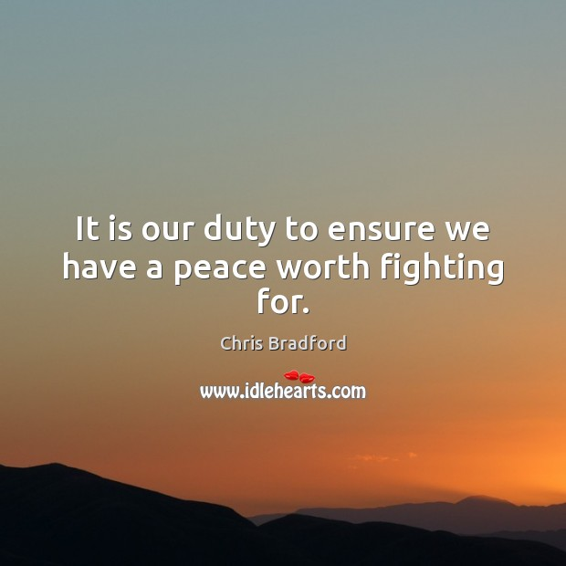 It is our duty to ensure we have a peace worth fighting for. Chris Bradford Picture Quote