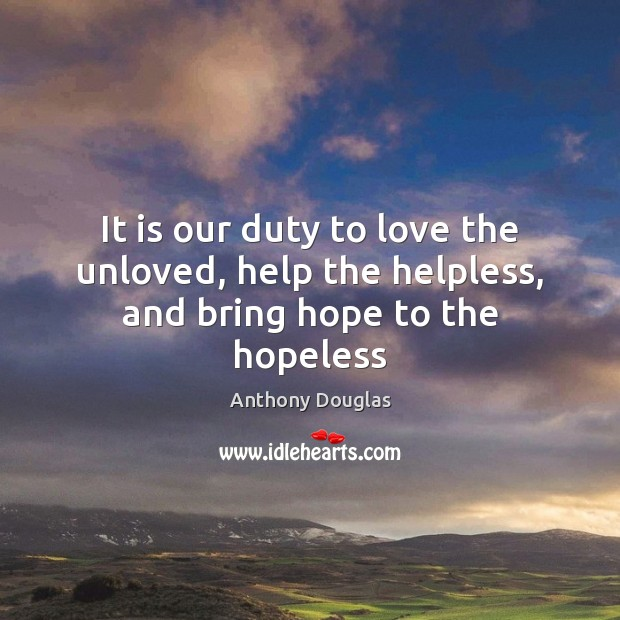 Image, It is our duty to love the unloved, help the helpless, and bring hope to the hopeless