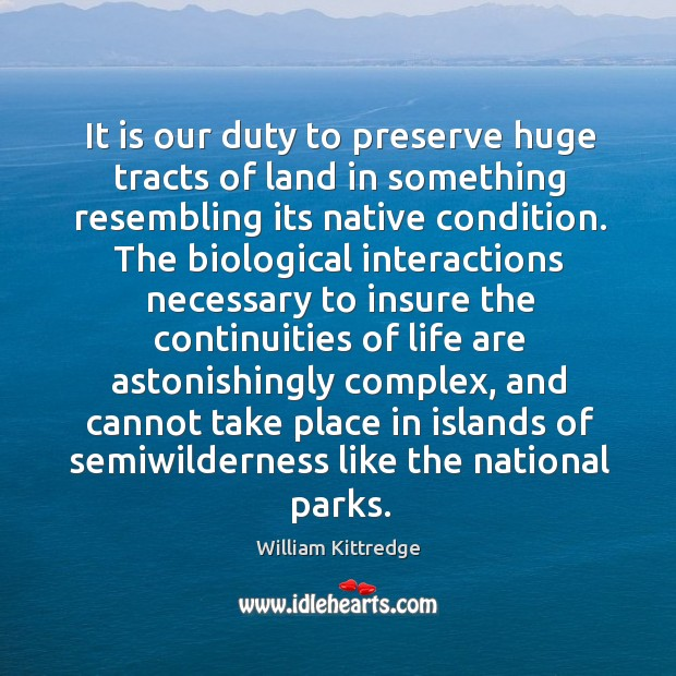 It is our duty to preserve huge tracts of land in something William Kittredge Picture Quote