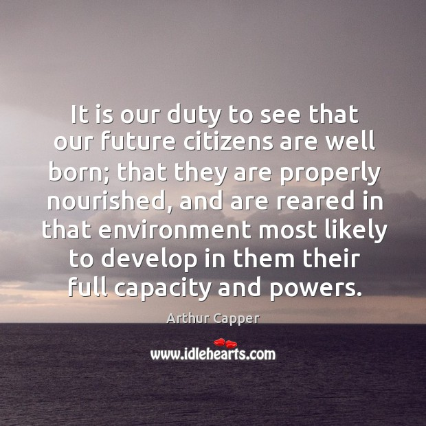It is our duty to see that our future citizens are well born; Arthur Capper Picture Quote