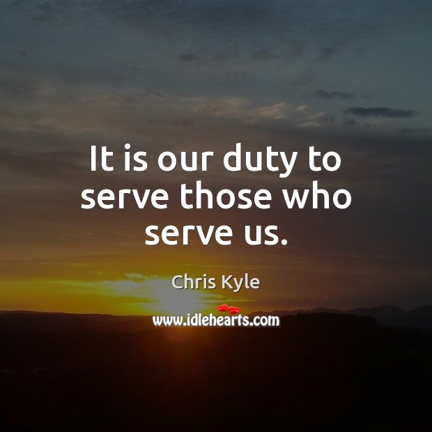 Image, It is our duty to serve those who serve us.