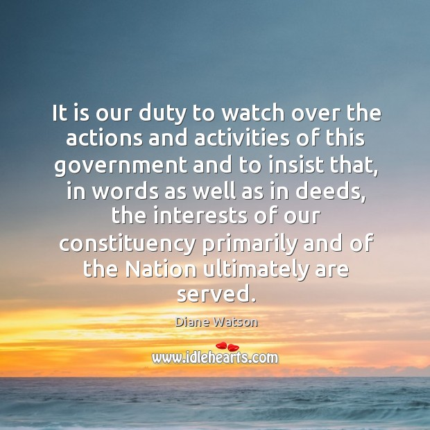 Diane Watson Picture Quote image saying: It is our duty to watch over the actions and activities of this government and to insist that