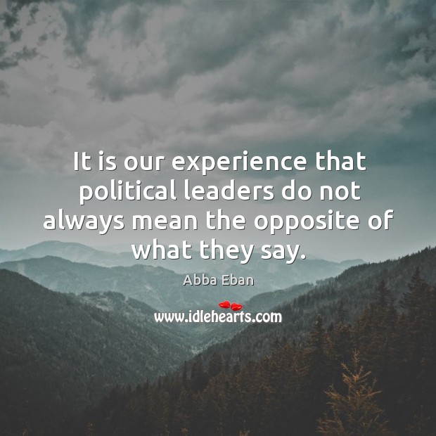 It is our experience that political leaders do not always mean the opposite of what they say. Image