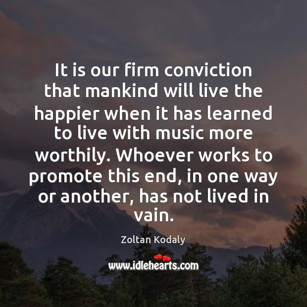 It is our firm conviction that mankind will live the happier when Zoltan Kodaly Picture Quote
