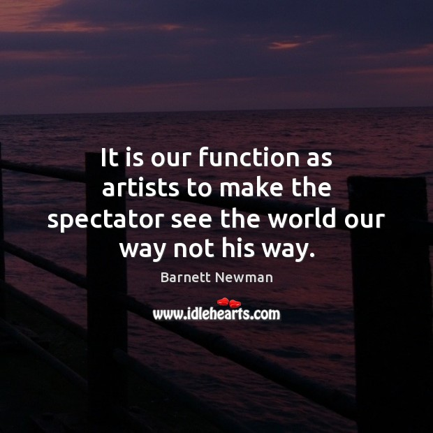 Image, It is our function as artists to make the spectator see the world our way not his way.