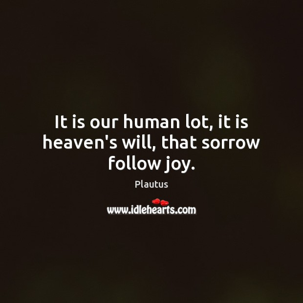It is our human lot, it is heaven's will, that sorrow follow joy. Image