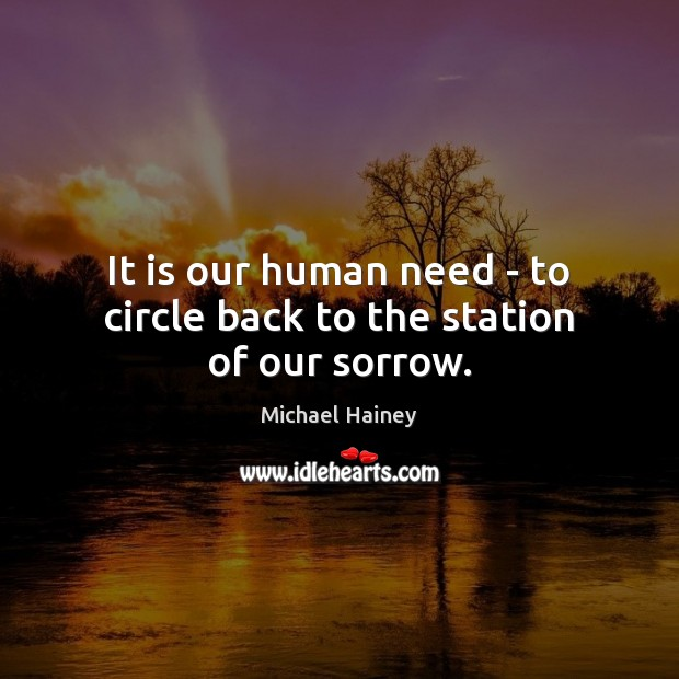 It is our human need – to circle back to the station of our sorrow. Image