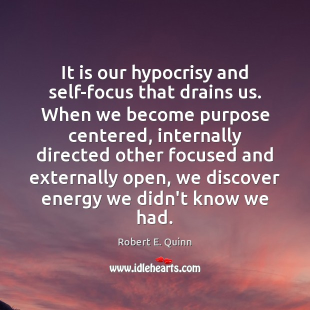 It is our hypocrisy and self-focus that drains us. When we become Robert E. Quinn Picture Quote