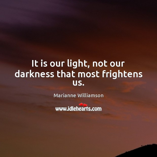 Image, It is our light, not our darkness that most frightens us.