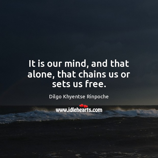 It is our mind, and that alone, that chains us or sets us free. Dilgo Khyentse Rinpoche Picture Quote