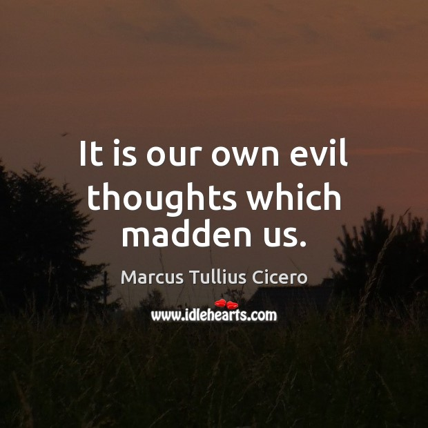 It is our own evil thoughts which madden us. Marcus Tullius Cicero Picture Quote