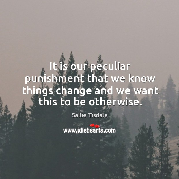 It is our peculiar punishment that we know things change and we want this to be otherwise. Image