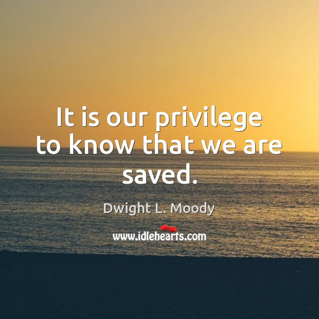 It is our privilege to know that we are saved. Dwight L. Moody Picture Quote