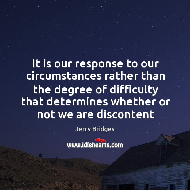 It is our response to our circumstances rather than the degree of Jerry Bridges Picture Quote