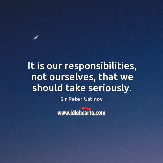 It is our responsibilities, not ourselves, that we should take seriously. Sir Peter Ustinov Picture Quote