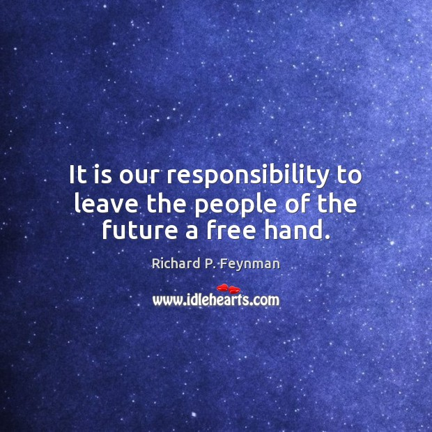 It is our responsibility to leave the people of the future a free hand. Image