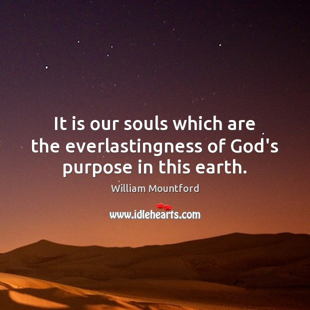 It is our souls which are the everlastingness of God's purpose in this earth. Image
