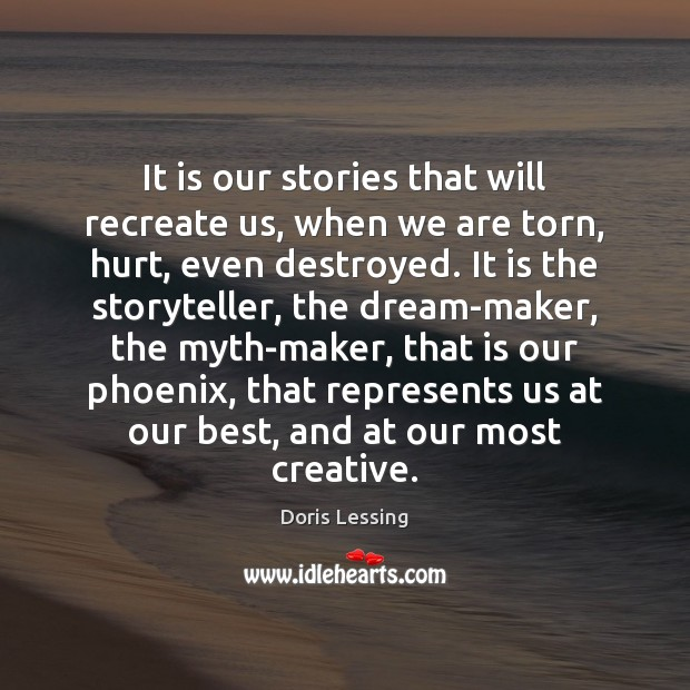 It is our stories that will recreate us, when we are torn, Doris Lessing Picture Quote