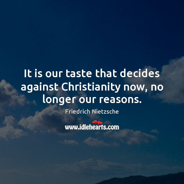 It is our taste that decides against Christianity now, no longer our reasons. Image