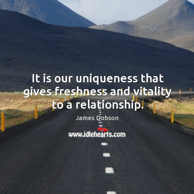It is our uniqueness that gives freshness and vitality to a relationship. James Dobson Picture Quote