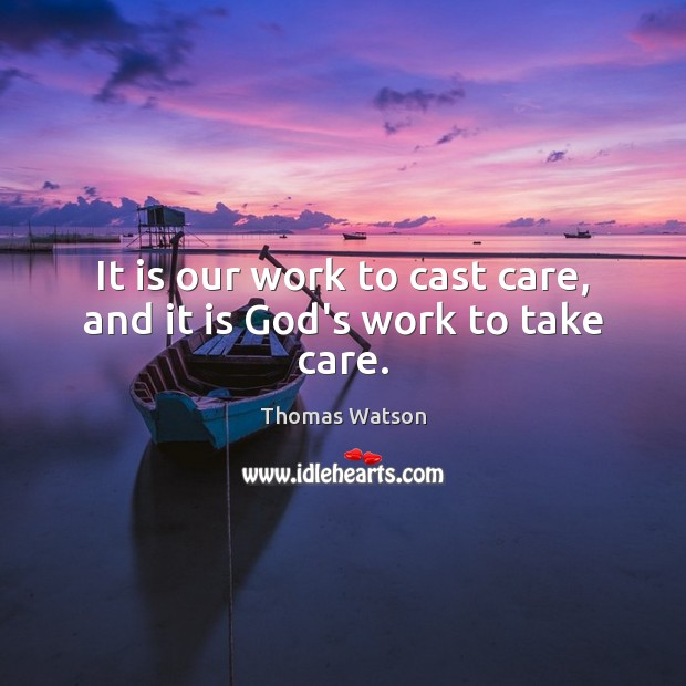 It is our work to cast care, and it is God's work to take care. Thomas Watson Picture Quote