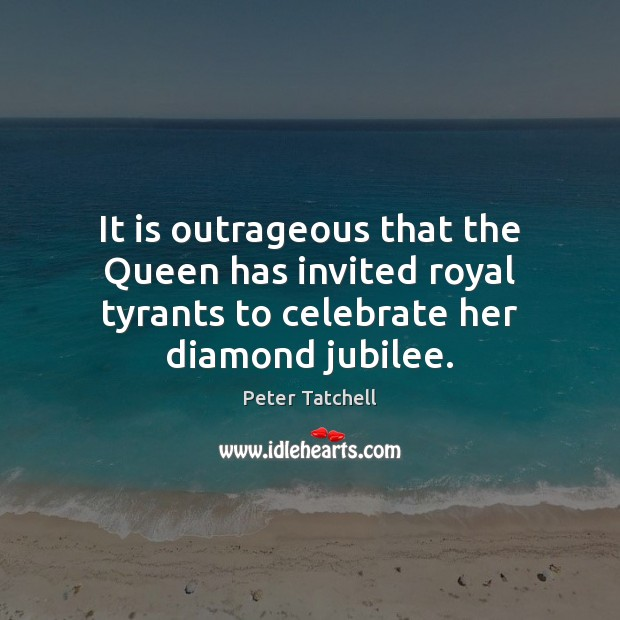 It is outrageous that the Queen has invited royal tyrants to celebrate Celebrate Quotes Image