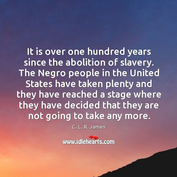 It is over one hundred years since the abolition of slavery. C. L. R. James Picture Quote